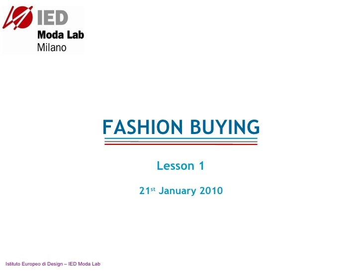 FASHION BUYING Lesson 1 21 st  January 2010 Istituto Europeo di Design – IED Moda Lab