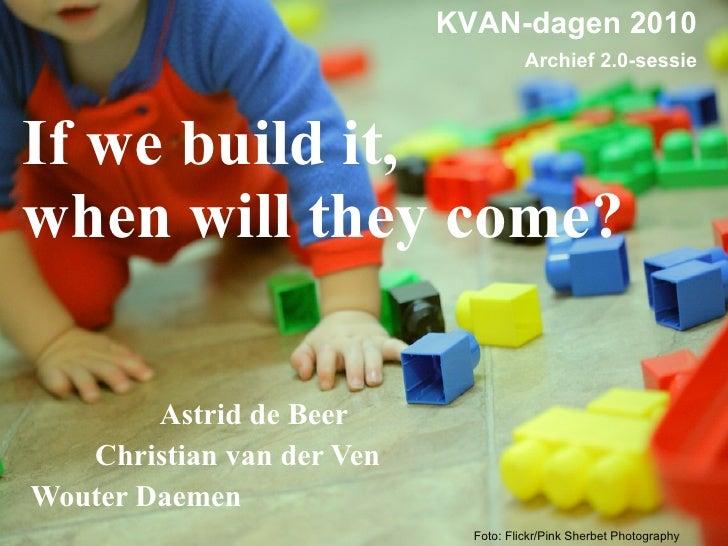 If we build it,  when will they come? <ul><li>Astrid de Beer </li></ul><ul><li>Christian van der Ven </li></ul><ul><li>Wou...