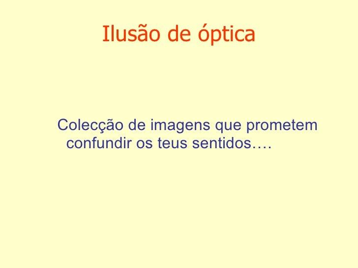 Ilusão de óptica <ul><ul><ul><ul><li>Colecção de imagens que prometem confundir os teus sentidos…. </li></ul></ul></ul></ul>