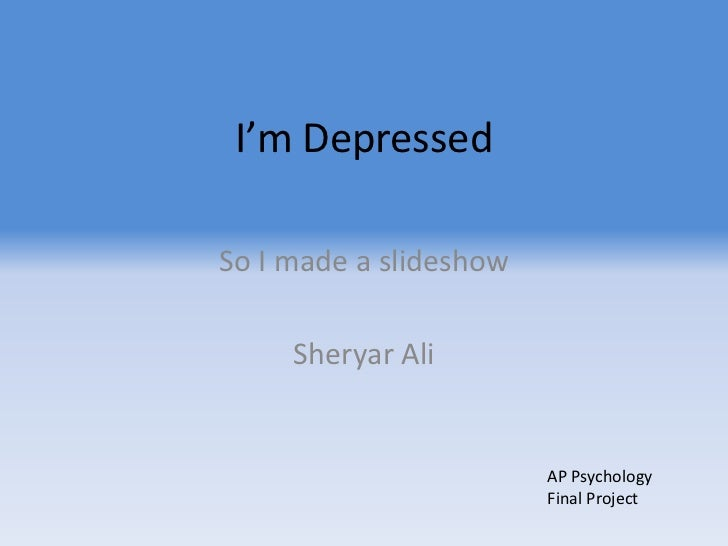 I'm Depressed<br />So I made a slideshow<br />Sheryar Ali<br />AP Psychology Final Project<br />