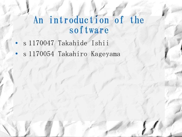 An introduction of the               software ●   s1170047 Takahide Ishii ●     s1170054 Takahiro Kageyama