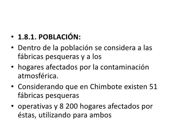 1.8.1. POBLACIÓN:<br />Dentro de la población se considera a las fábricas pesqueras y a los<br />hogares afectados por la ...