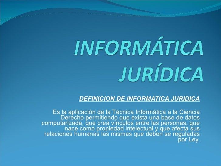 DEFINICION DE INFORMATICA JURIDICA Es la aplicación de la Técnica Informática a la Ciencia Derecho permitiendo que exista ...