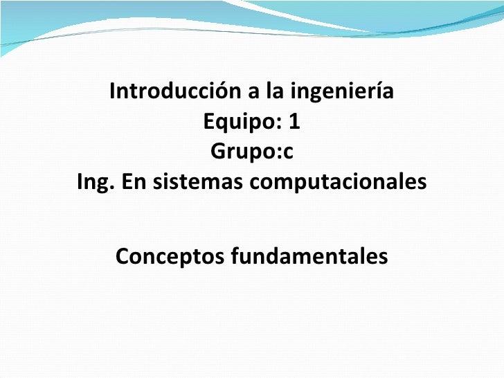 Conceptos fundamentales Introducción a la ingeniería Equipo: 1 Grupo:c Ing. En sistemas computacionales