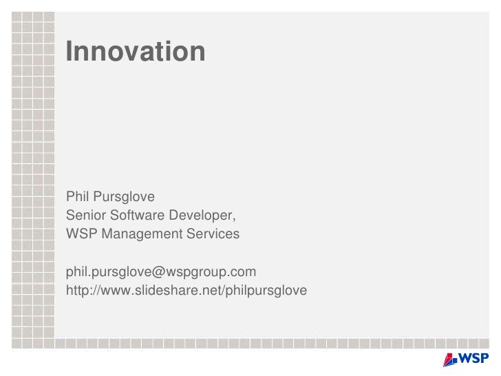 Innovation<br />Phil Pursglove<br />Senior Software Developer,<br />WSP Management Services<br />phil.pursglove@wspgroup.c...