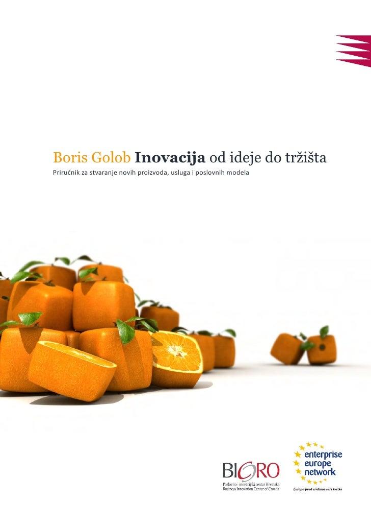 Boris Golob Inovacija od ideje do tržišta Priručnik za stvaranje novih proizvoda, usluga i poslovnih modela