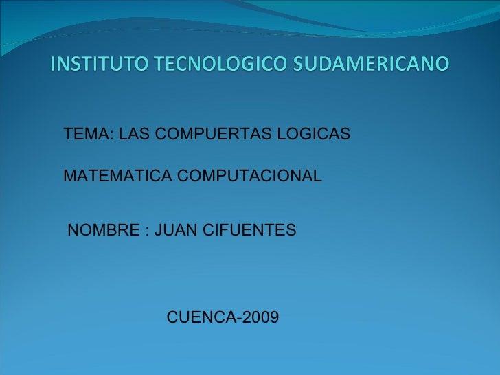 TEMA: LAS COMPUERTAS LOGICAS MATEMATICA COMPUTACIONAL NOMBRE : JUAN CIFUENTES CUENCA-2009