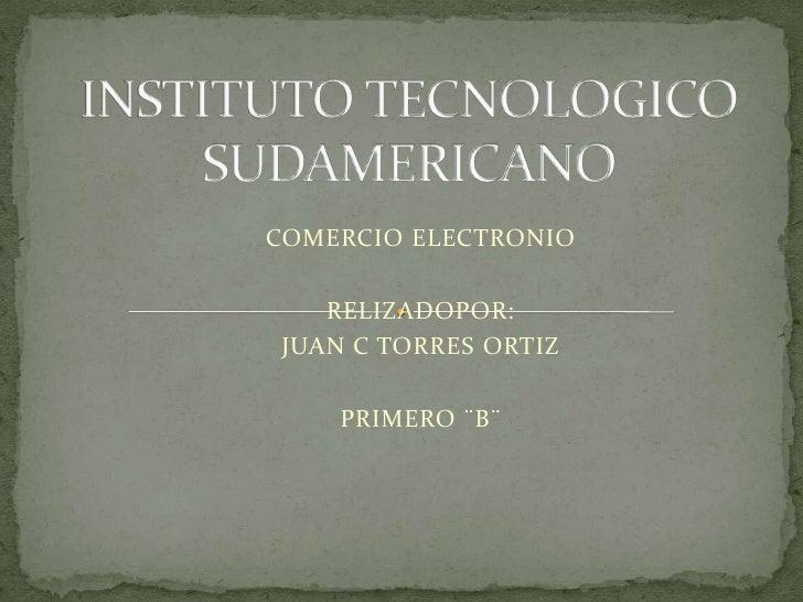 INSTITUTO TECNOLOGICO SUDAMERICANO<br />COMERCIO ELECTRONIO<br />RELIZADOPOR:<br />JUAN C TORRES ORTIZ<br />PRIMERO ¨B¨<br />