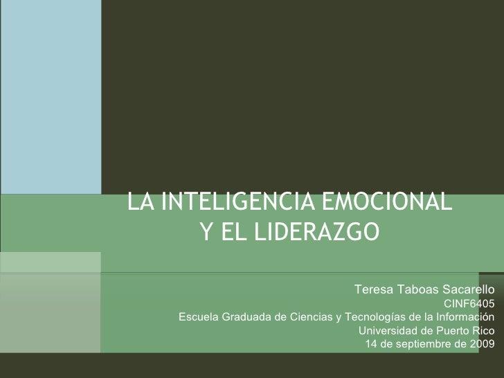 LA INTELIGENCIA EMOCIONAL Y EL LIDERAZGO Teresa Taboas Sacarello CINF6405 Escuela Graduada de Ciencias y Tecnologías de la...