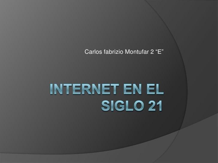 """Internet en el siglo 21<br />Carlos fabrizio Montufar 2 """"E""""<br />"""