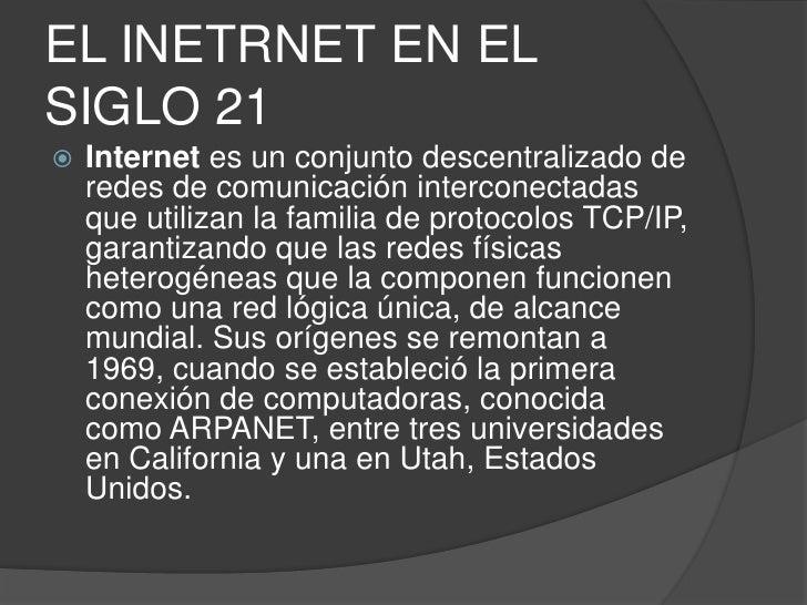 EL INETRNET EN EL SIGLO 21<br />Internet es un conjunto descentralizado de redes de comunicación interconectadas que utili...