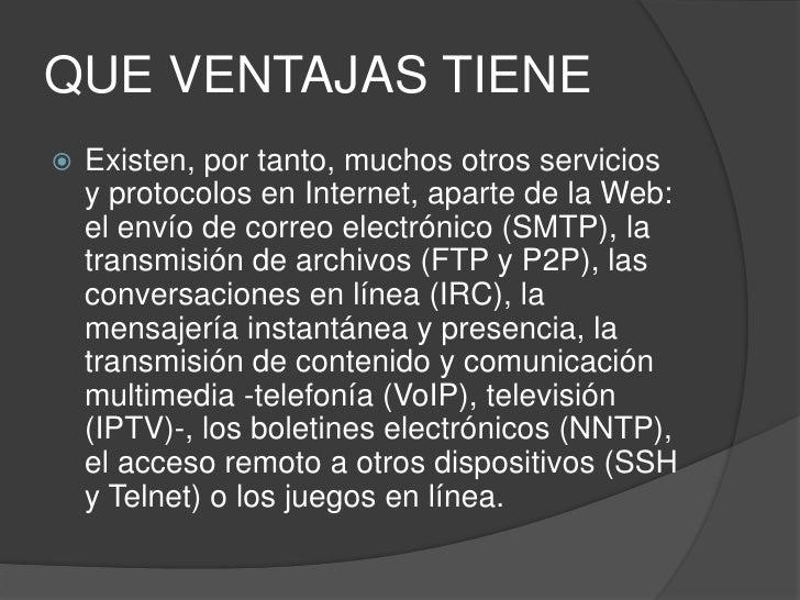 QUE VENTAJAS TIENE<br />Existen, por tanto, muchos otros servicios y protocolos en Internet, aparte de la Web: el envío de...