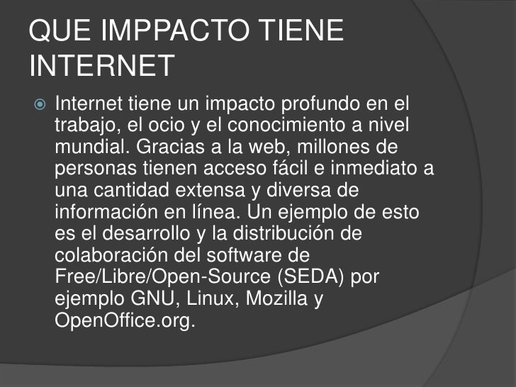 QUE IMPPACTO TIENE INTERNET<br />Internet tiene un impacto profundo en el trabajo, el ocio y el conocimiento a nivel mundi...
