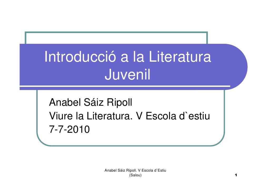Introducció a la Literatura          Juvenil Anabel Sáiz Ripoll Viure la Literatura. V Escola d`estiu 7-7-2010            ...