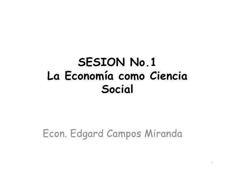 SESION No.1 La Economía como Ciencia Social Econ. Edgard Campos Miranda