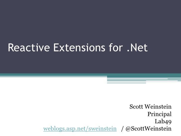 Reactive Extensions for .Net<br />Scott Weinstein<br />Principal<br />Lab49<br />weblogs.asp.net/sweinstein   / @ScottWein...