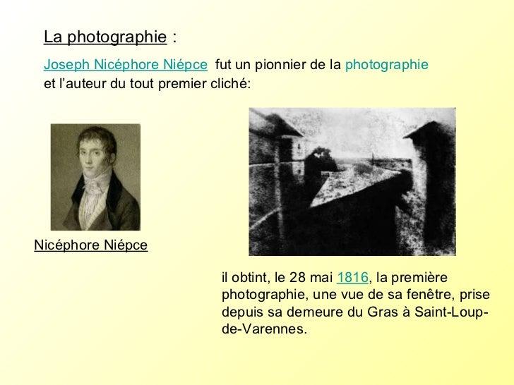 La photographie :  Joseph Nicéphore Niépce   fut un pionnier de la  photographie  et l'auteur du tout premier cliché:  il...