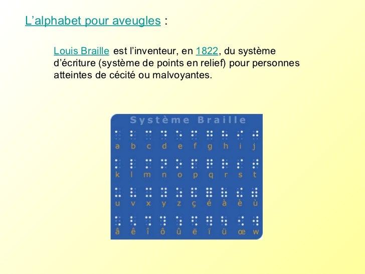 L'alphabet pour aveugles : Louis Braille   est l'inventeur, en  1822 , du système d'écriture (système de points en relief...