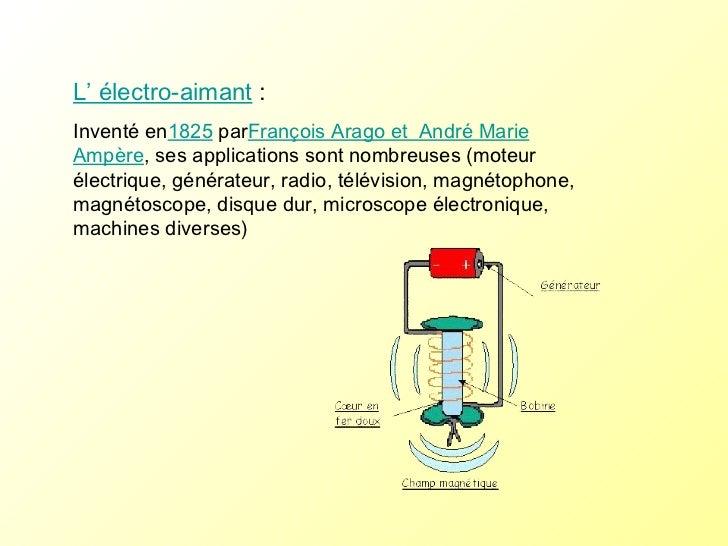 L' électro-aimant :  Inventé en 1825  par François Arago et  André Marie Ampère , ses applications sont nombreuses (moteu...