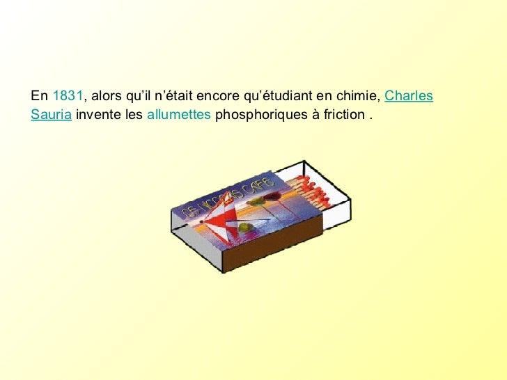 En  1831 , alors qu'il n'était encore qu'étudiant en chimie,  Charles Sauria  invente les  allumettes  phosphoriques à fri...