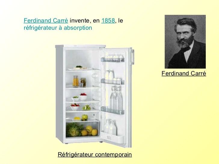 Ferdinand Carré  invente, en  1858 , le  réfrigérateur à absorption  Réfrigérateur contemporain Ferdinand Carré