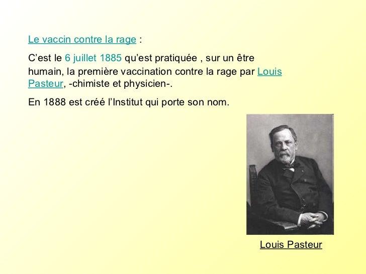 Louis Pasteur Le vaccin contre la rage  : C'est le  6  juillet  1885  qu'est pratiquée , sur un être humain, la première...