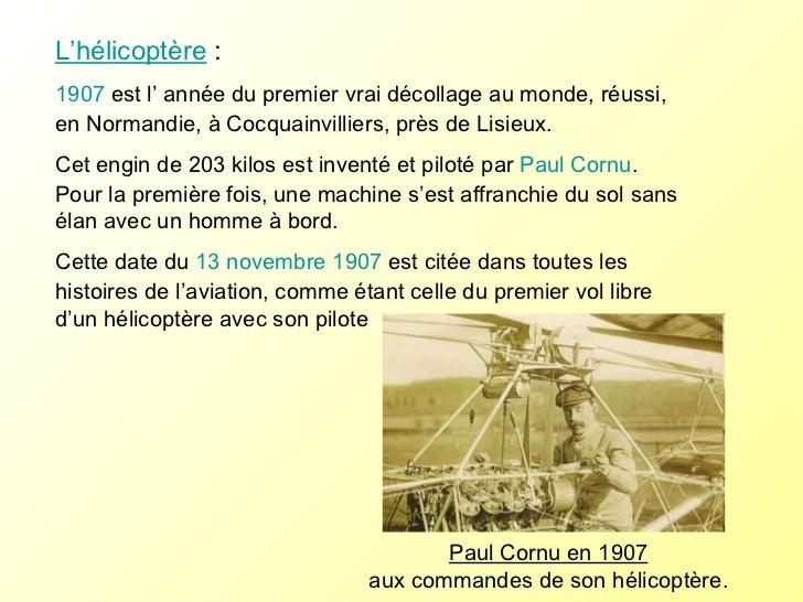 L'hélicoptère :  1907  est l' année du premier vrai décollage au monde, réussi, en Normandie, à Cocquainvilliers, près de...