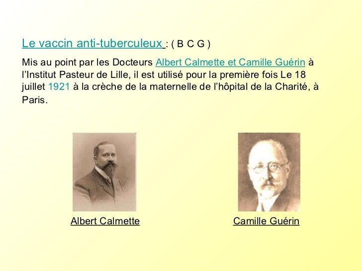 Le vaccin anti-tuberculeux   : ( B C G ) Mis au point par les Docteurs  Albert Calmette et Camille Guérin  à l'Institut Pa...
