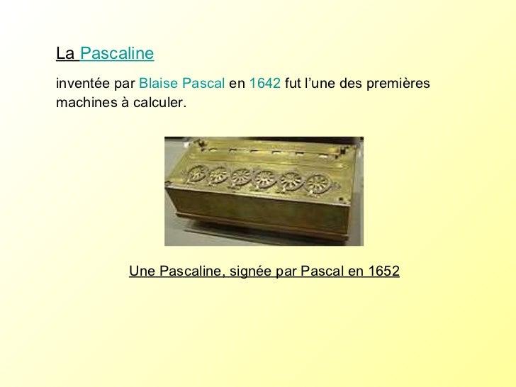La  Pascaline   inventée par  Blaise Pascal  en  1642  fut l'une des premières machines à calculer. Une Pascaline, signée ...