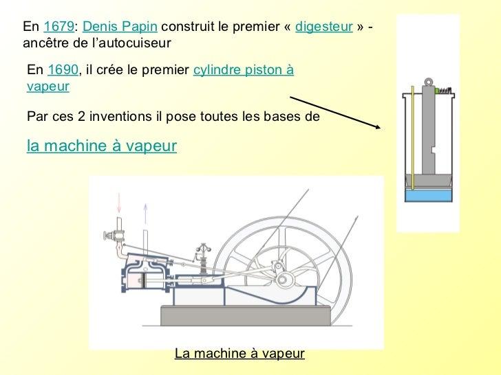 La machine à vapeur En  1679 :  Denis Papin  construit le premier « digesteur » -ancêtre de l'autocuiseur  En  1690 , il...