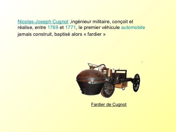 Nicolas-Joseph Cugnot  ,ingénieur militaire, conçoit et réalise, entre  1769  et  1771 , le premier véhicule  automobile  ...