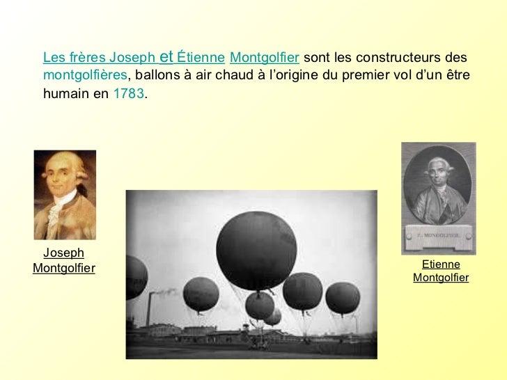 Les frères Joseph  et  Étienne   Montgolfier  sont les constructeurs des  montgolfières , ballons à air chaud à l'origine ...