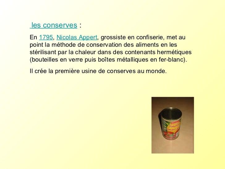 les conserves  :   En  1795 ,  Nicolas Appert , grossiste en confiserie, met au point la méthode de conservation des alime...