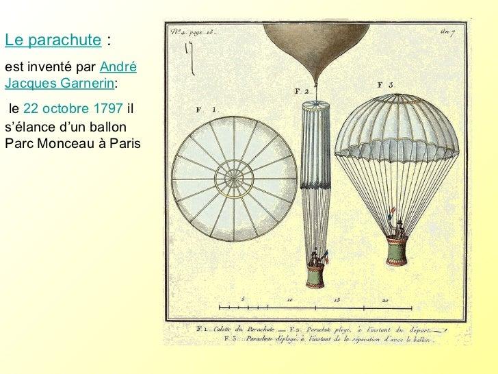Le parachute :  est inventé par  André Jacques Garnerin : le  22  octobre  1797  il s'élance d'un ballon Parc Monceau à...