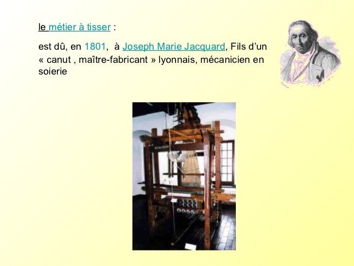 le  métier à tisser :  est dû, en  1801 ,  à  Joseph Marie Jacquard , Fils d'un «canut ,maître-fabricant» lyonnais, mé...