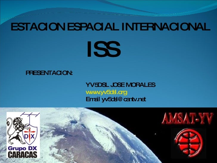 ESTACION ESPACIAL INTERNACIONAL ISS PRESENTACION: YV5DSL JOSE MORALES www.yv5dsl.org Email yv5dsl@cantv.net