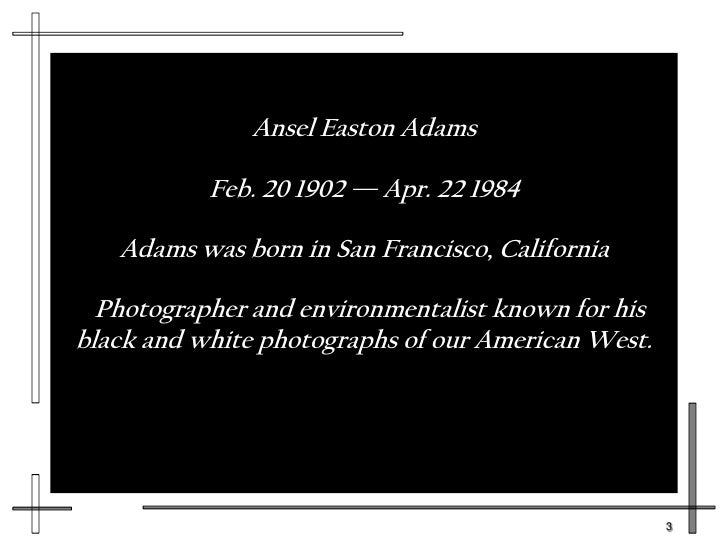 short biography ansel easton adams Essay about short biography: ansel easton adams ansel easton adams was the only child of new england parents ansel adams president jimmy carter.