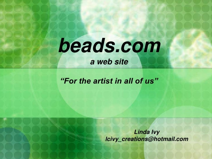 """beads.com a web site """"For the artist in all of us"""" <br />Linda Ivy<br />lcivy_creations@hotmail.com<br />"""