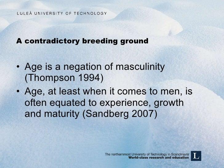 A contradictory breeding ground <ul><li>Age is a negation of masculinity (Thompson 1994) </li></ul><ul><li>Age, at least w...