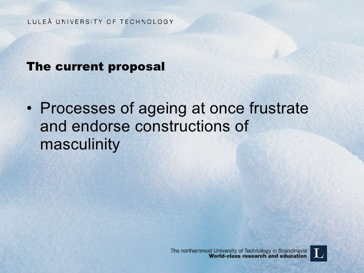The current proposal <ul><li>Processes of ageing at once frustrate and endorse constructions of masculinity </li></ul>