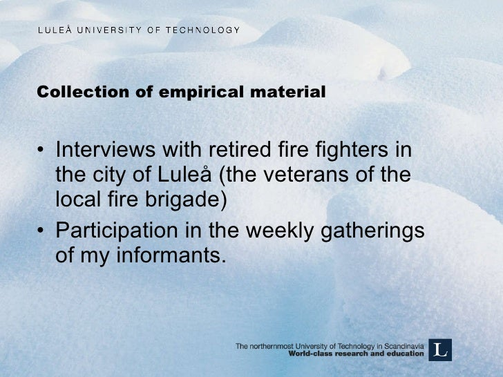Collection of empirical material <ul><li>Interviews with retired fire fighters in the city of Luleå (the veterans of the l...