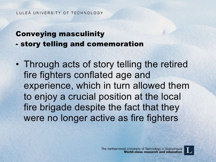 Conveying masculinity - story telling and comemoration <ul><li>Through acts of story telling the retired fire fighters con...