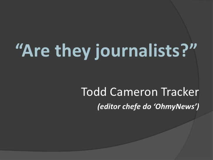 """Are theyjournalists?""<br />Todd Cameron Tracker<br />(editor chefe do 'OhmyNews')<br />"