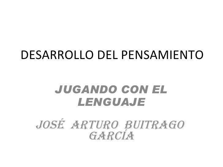 DESARROLLO DEL PENSAMIENTO JUGANDO CON EL LENGUAJE JOSÉ  ARTURO  BUITRAGO  GARCÍA