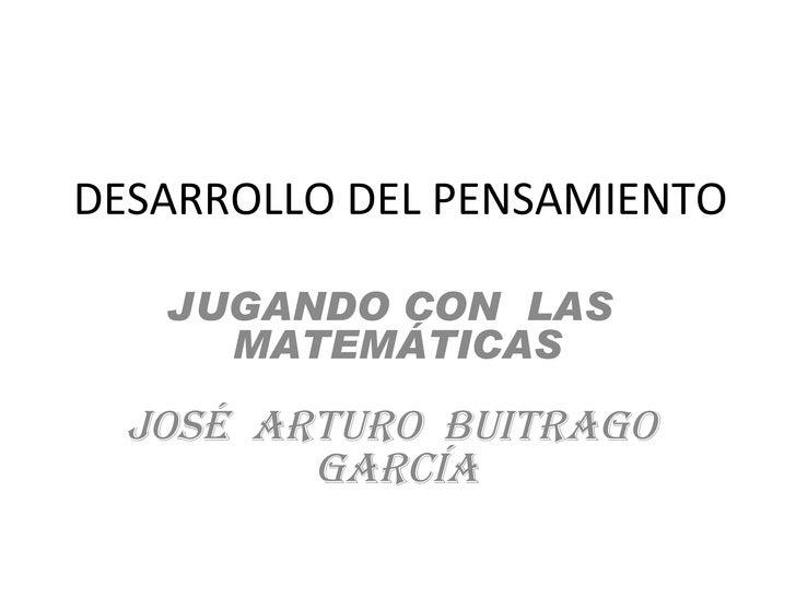 DESARROLLO DEL PENSAMIENTO JUGANDO CON  LAS  MATEMÁTICAS JOSÉ  ARTURO  BUITRAGO  GARCÍA