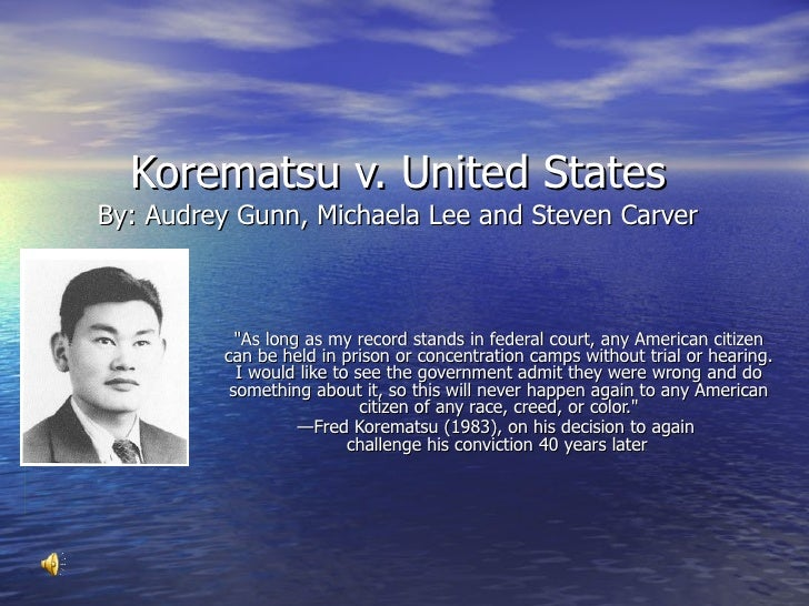 "Korematsu v. United States By: Audrey Gunn, Michaela Lee and Steven Carver ""As long as my record stands in federal co..."
