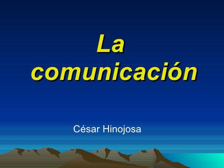 La  comunicación <ul><li>César Hinojosa </li></ul>