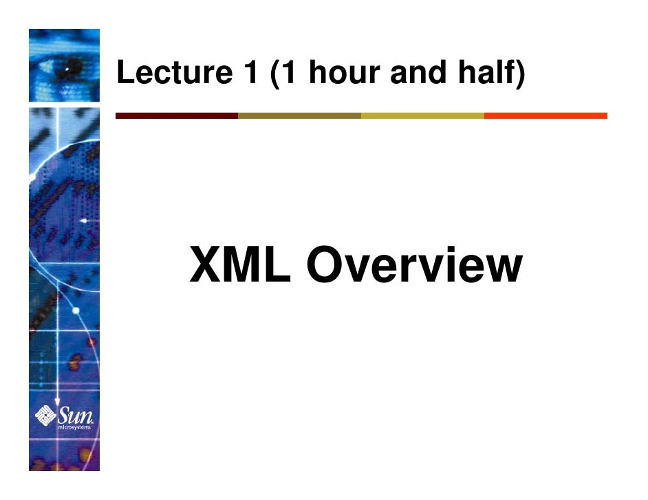 Lecture 1 (1 hour and half)         XML Overview