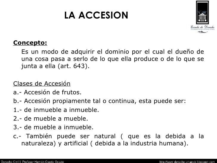 LA ACCESION <ul><li>Concepto:   </li></ul><ul><li>Es un modo de adquirir el dominio por el cual el dueño de una cosa pasa ...