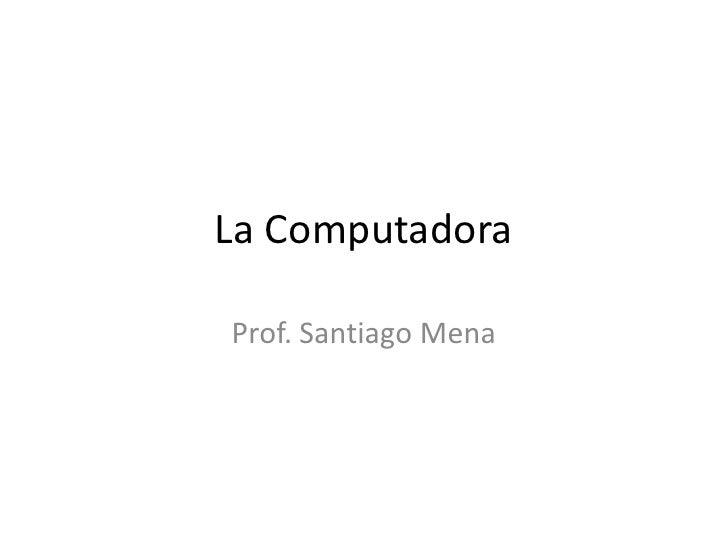 La Computadora<br />Prof. Santiago Mena<br />
